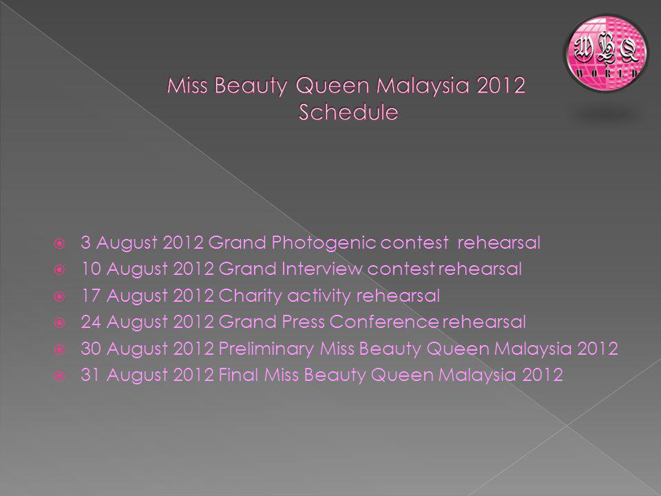 3 August 2012 Grand Photogenic contest rehearsal 10 August 2012 Grand Interview contest rehearsal 17 August 2012 Charity activity rehearsal 24 August 2012 Grand Press Conference rehearsal 30 August 2012 Preliminary Miss Beauty Queen Malaysia 2012 31 August 2012 Final Miss Beauty Queen Malaysia 2012