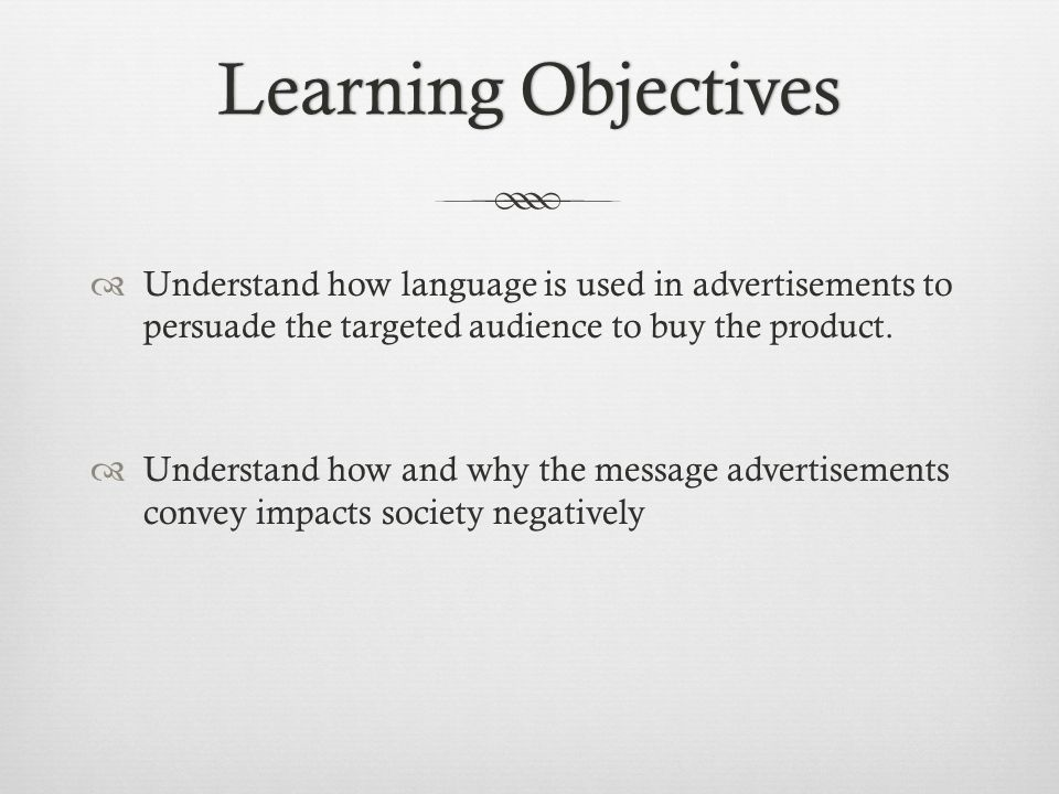Learning ObjectivesLearning Objectives Understand how language is used in advertisements to persuade the targeted audience to buy the product. Underst