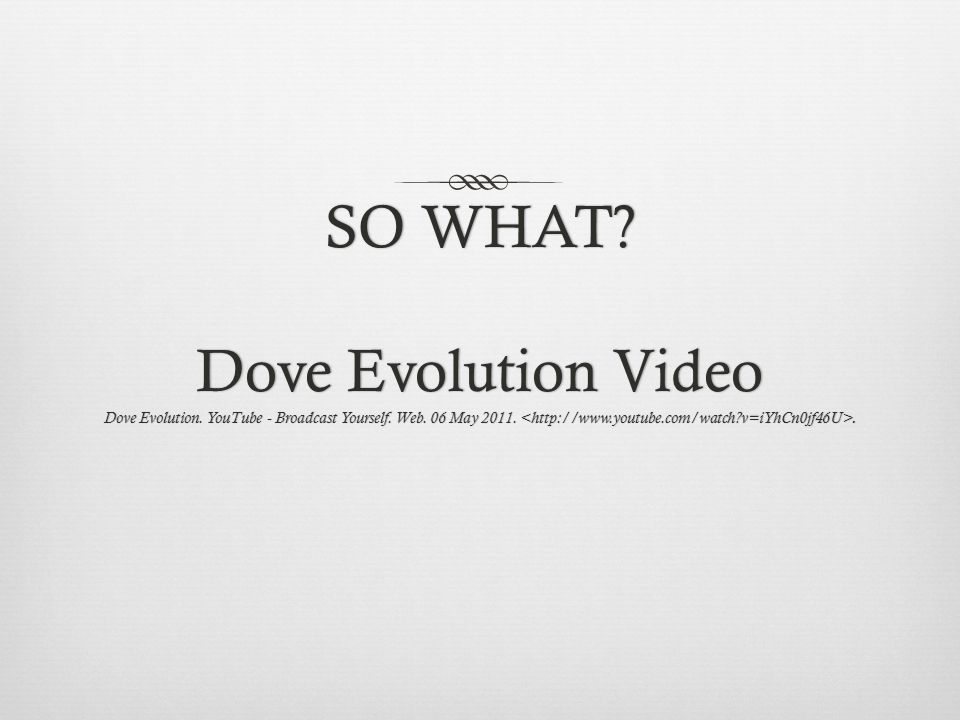 SO WHAT? Dove Evolution Video Dove Evolution. YouTube - Broadcast Yourself. Web. 06 May 2011..