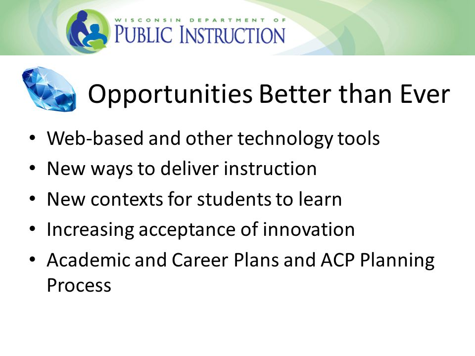 Opportunities Better than Ever Web-based and other technology tools New ways to deliver instruction New contexts for students to learn Increasing acceptance of innovation Academic and Career Plans and ACP Planning Process