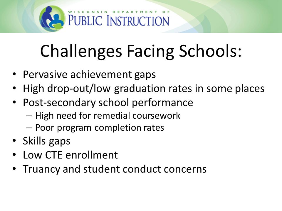 Pervasive achievement gaps High drop-out/low graduation rates in some places Post-secondary school performance – High need for remedial coursework – Poor program completion rates Skills gaps Low CTE enrollment Truancy and student conduct concerns Challenges Facing Schools: