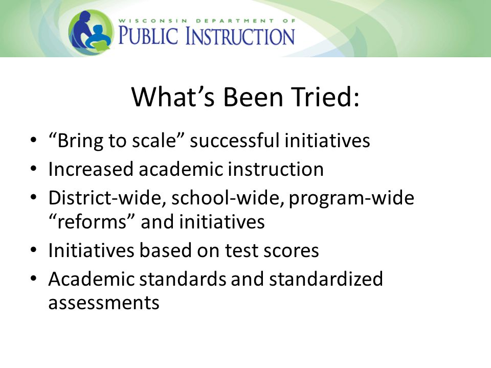 Whats Been Tried: Bring to scale successful initiatives Increased academic instruction District-wide, school-wide, program-wide reforms and initiatives Initiatives based on test scores Academic standards and standardized assessments