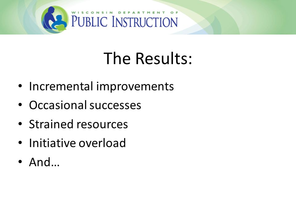 The Results: Incremental improvements Occasional successes Strained resources Initiative overload And…