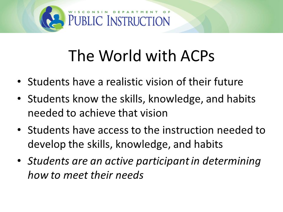 The World with ACPs Students have a realistic vision of their future Students know the skills, knowledge, and habits needed to achieve that vision Students have access to the instruction needed to develop the skills, knowledge, and habits Students are an active participant in determining how to meet their needs