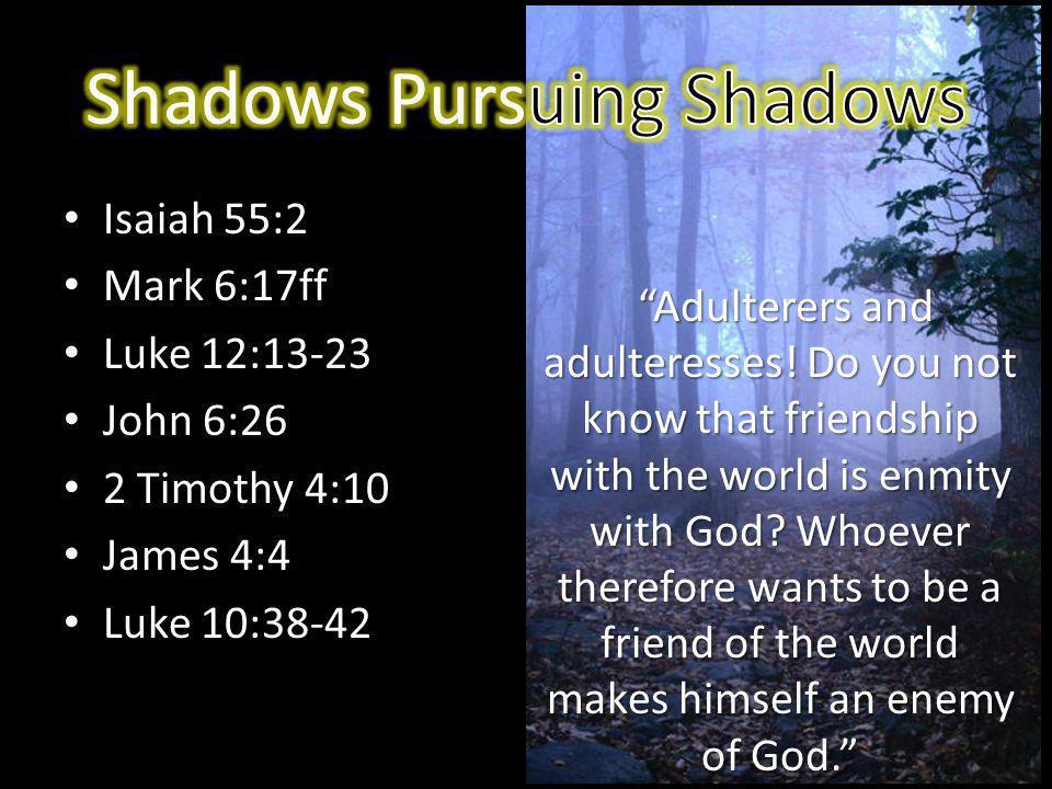 Isaiah 55:2 Mark 6:17ff Luke 12:13-23 John 6:26 2 Timothy 4:10 James 4:4 Luke 10:38-42 Adulterers and adulteresses.