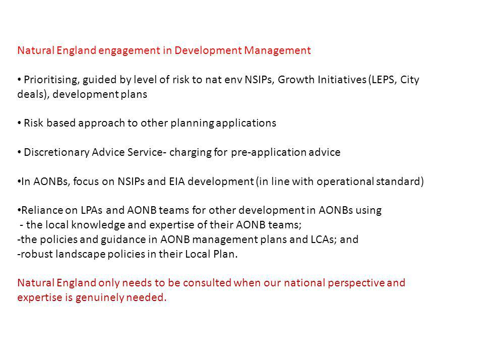 Natural England engagement in Development Management Prioritising, guided by level of risk to nat env NSIPs, Growth Initiatives (LEPS, City deals), development plans Risk based approach to other planning applications Discretionary Advice Service- charging for pre-application advice In AONBs, focus on NSIPs and EIA development (in line with operational standard) Reliance on LPAs and AONB teams for other development in AONBs using - the local knowledge and expertise of their AONB teams; -the policies and guidance in AONB management plans and LCAs; and -robust landscape policies in their Local Plan.