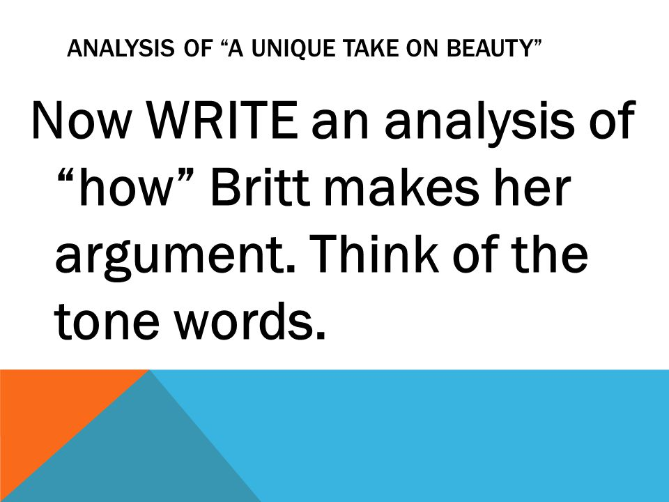 ANALYSIS OF A UNIQUE TAKE ON BEAUTY Now WRITE an analysis of how Britt makes her argument. Think of the tone words.