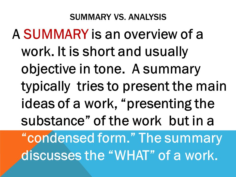 SUMMARY VS. ANALYSIS A SUMMARY is an overview of a work. It is short and usually objective in tone. A summary typically tries to present the main idea