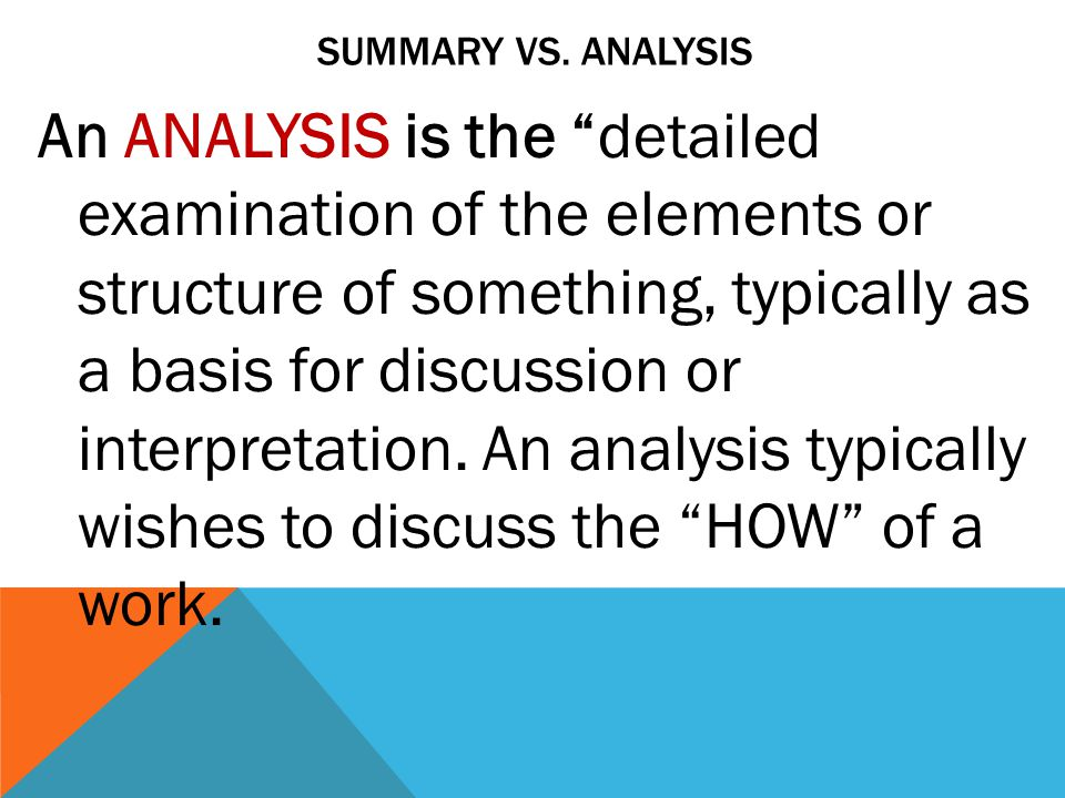 SUMMARY VS. ANALYSIS An ANALYSIS is the detailed examination of the elements or structure of something, typically as a basis for discussion or interpr