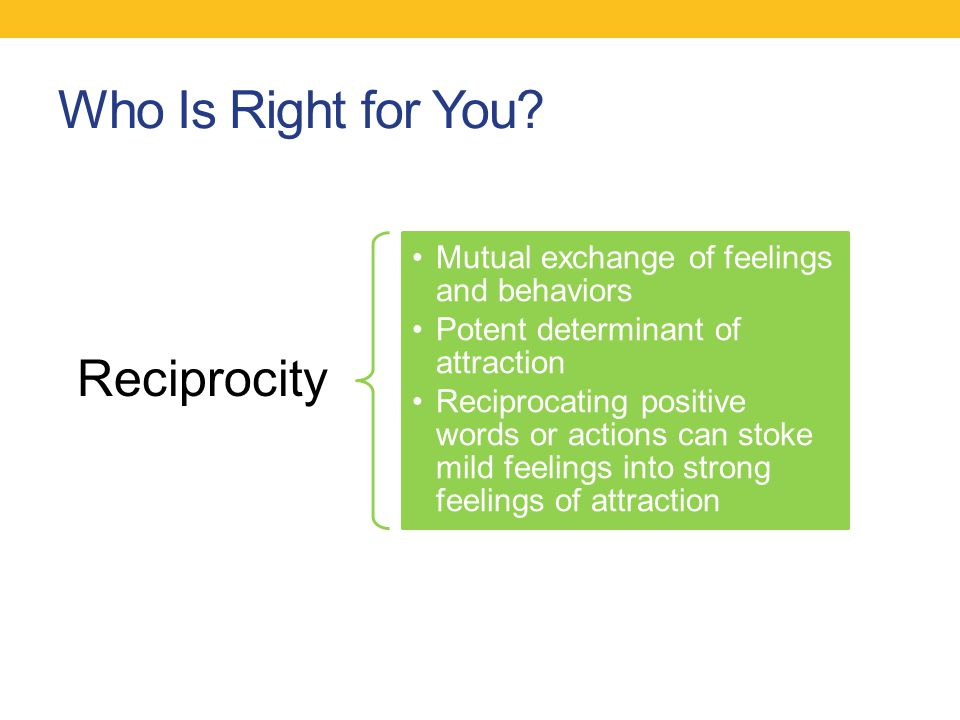 Who Is Right for You? Reciprocity Mutual exchange of feelings and behaviors Potent determinant of attraction Reciprocating positive words or actions c
