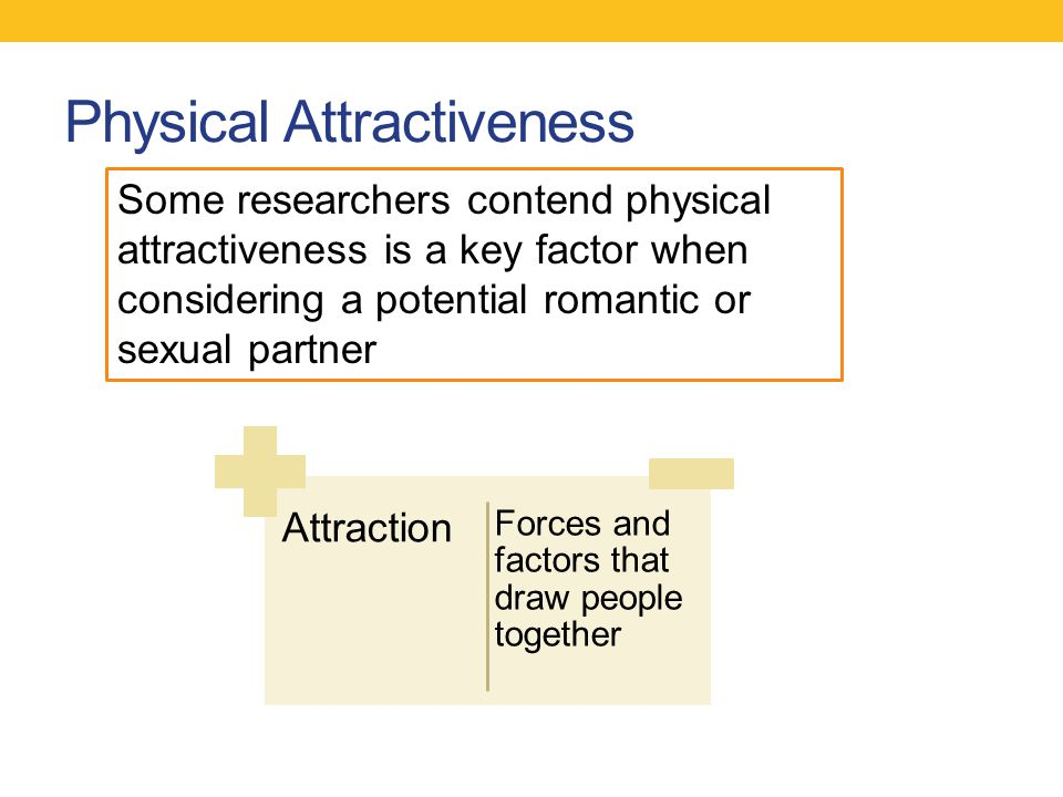 Physical Attractiveness Attraction Forces and factors that draw people together Some researchers contend physical attractiveness is a key factor when