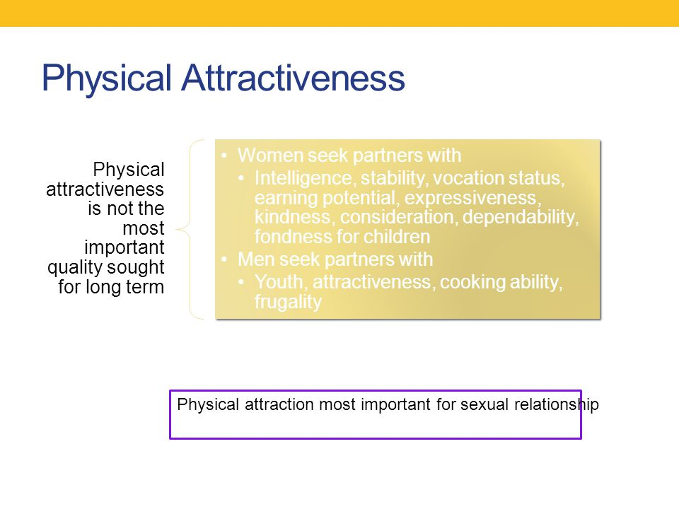 Physical Attractiveness Physical attractiveness is not the most important quality sought for long term Women seek partners with Intelligence, stabilit