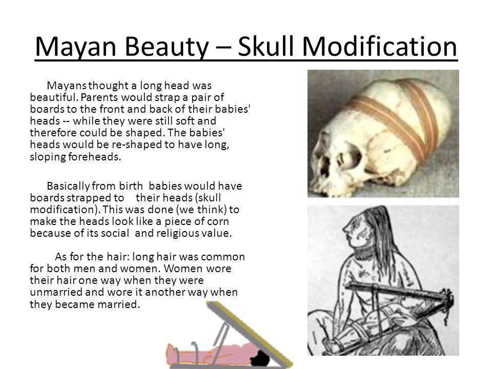 Mayan Beauty – Skull Modification Mayans thought a long head was beautiful.