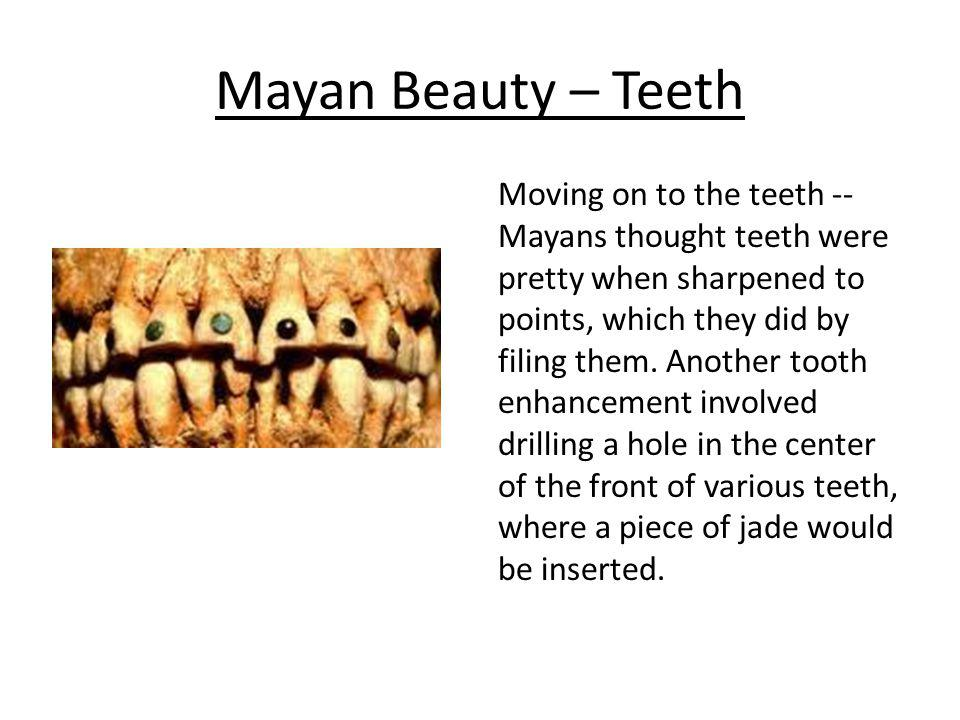 Mayan Beauty – Teeth Moving on to the teeth -- Mayans thought teeth were pretty when sharpened to points, which they did by filing them. Another tooth