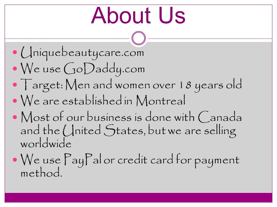 About Us Uniquebeautycare.com We use GoDaddy.com Target: Men and women over 18 years old We are established in Montreal Most of our business is done with Canada and the United States, but we are selling worldwide We use PayPal or credit card for payment method.