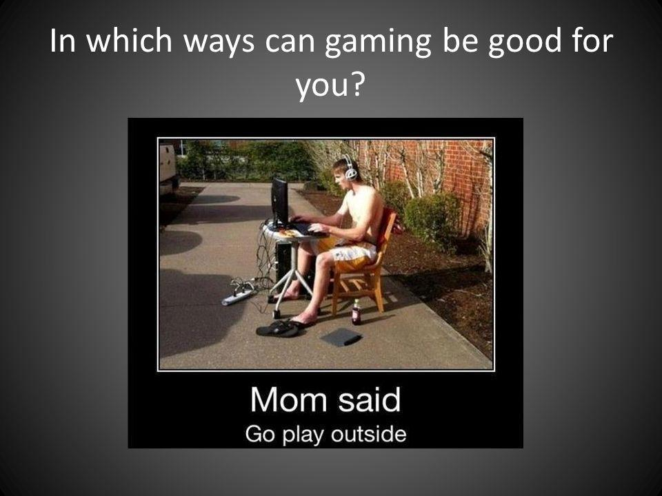 In which ways can gaming be good for you?