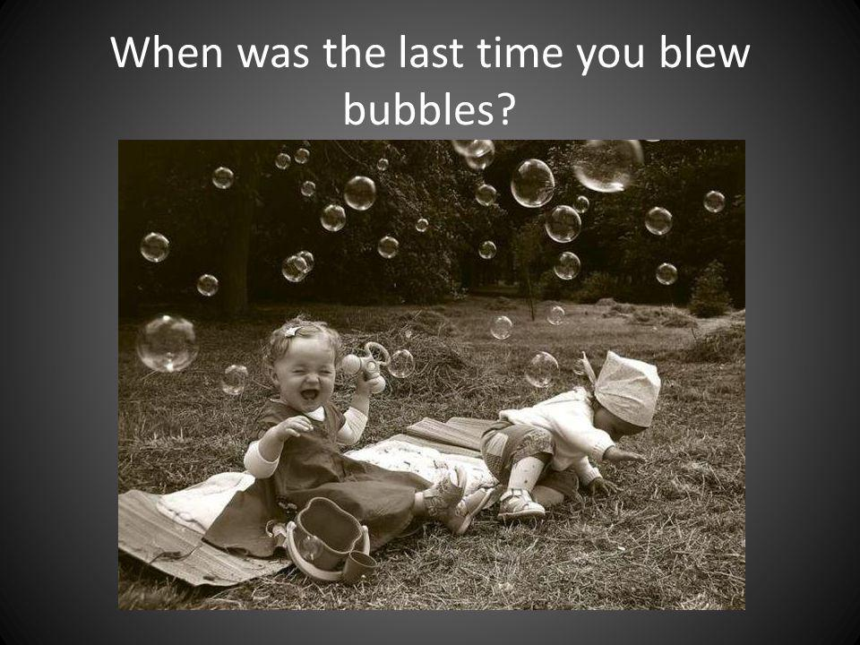 When was the last time you blew bubbles?