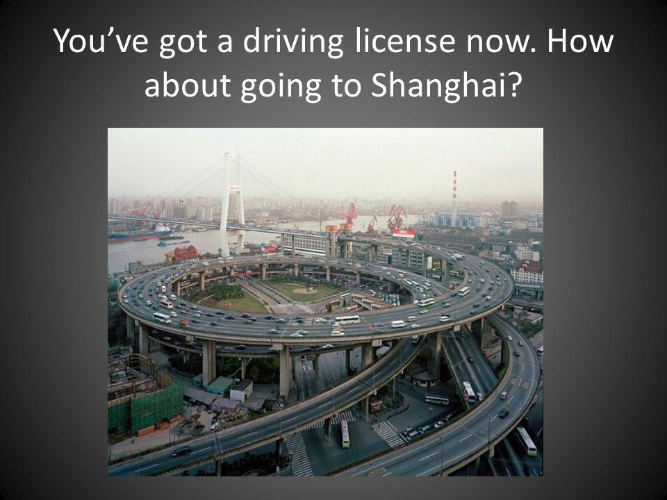 Youve got a driving license now. How about going to Shanghai?