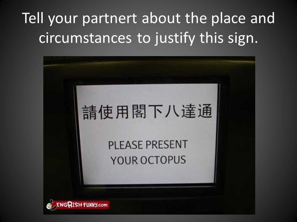 Tell your partnert about the place and circumstances to justify this sign.
