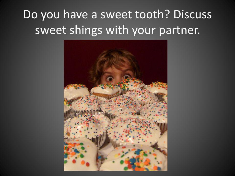 Do you have a sweet tooth? Discuss sweet shings with your partner.