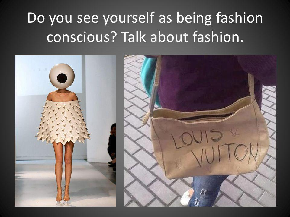 Do you see yourself as being fashion conscious? Talk about fashion.