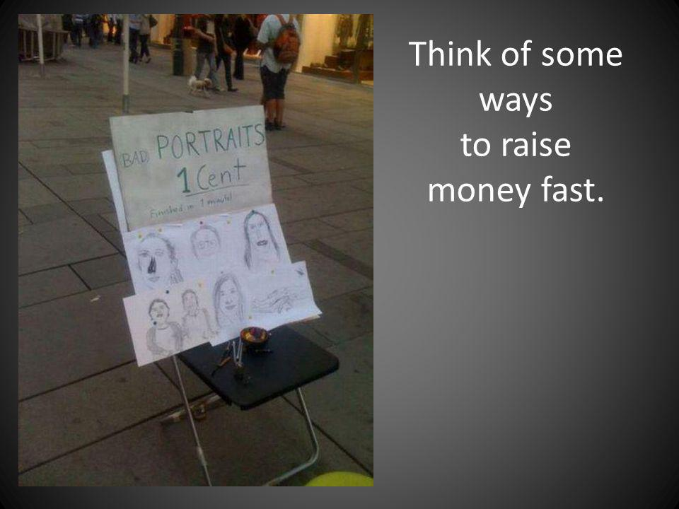 Think of some ways to raise money fast.
