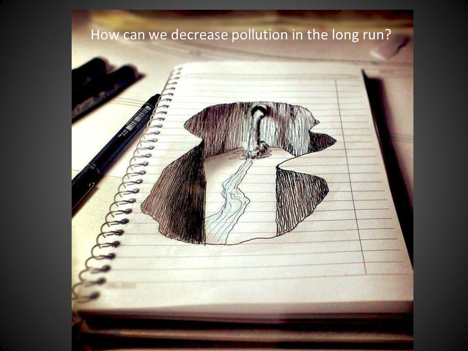 How can we decrease pollution in the long run?