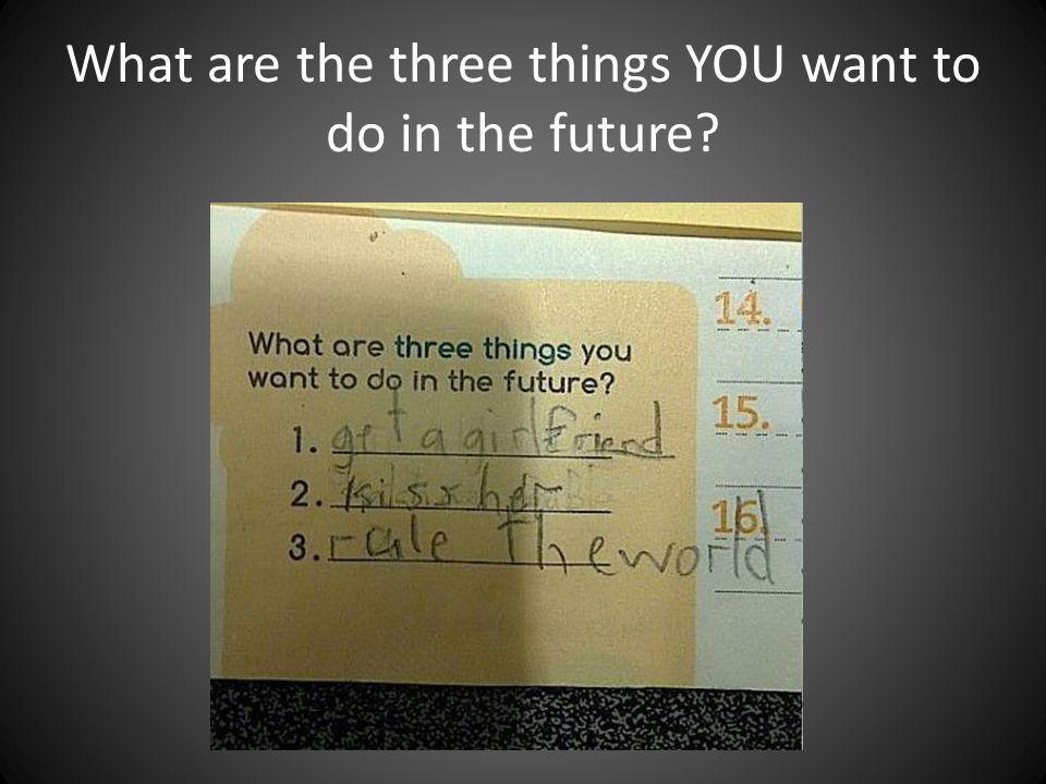 What are the three things YOU want to do in the future?