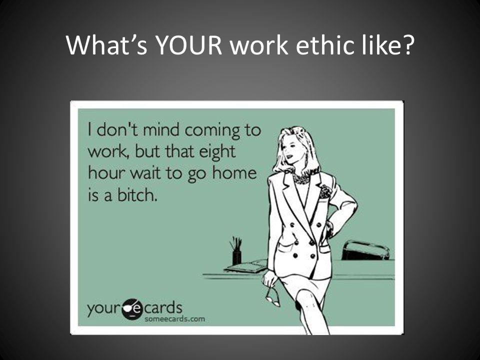 Whats YOUR work ethic like?