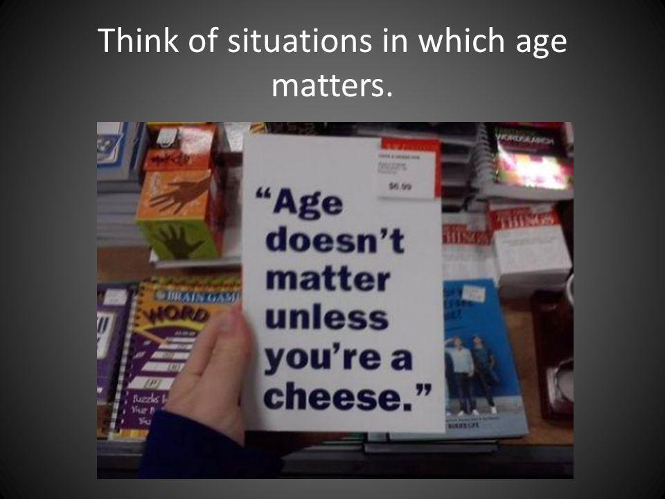 Think of situations in which age matters.