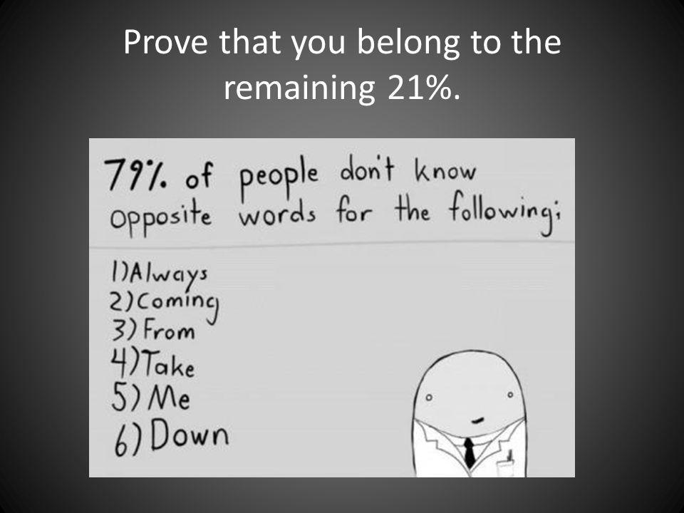 Prove that you belong to the remaining 21%.