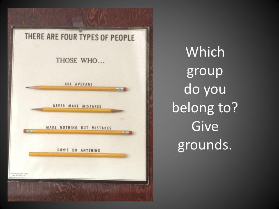 Which group do you belong to? Give grounds.