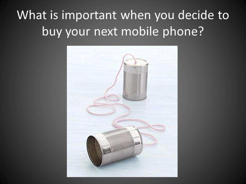 What is important when you decide to buy your next mobile phone?