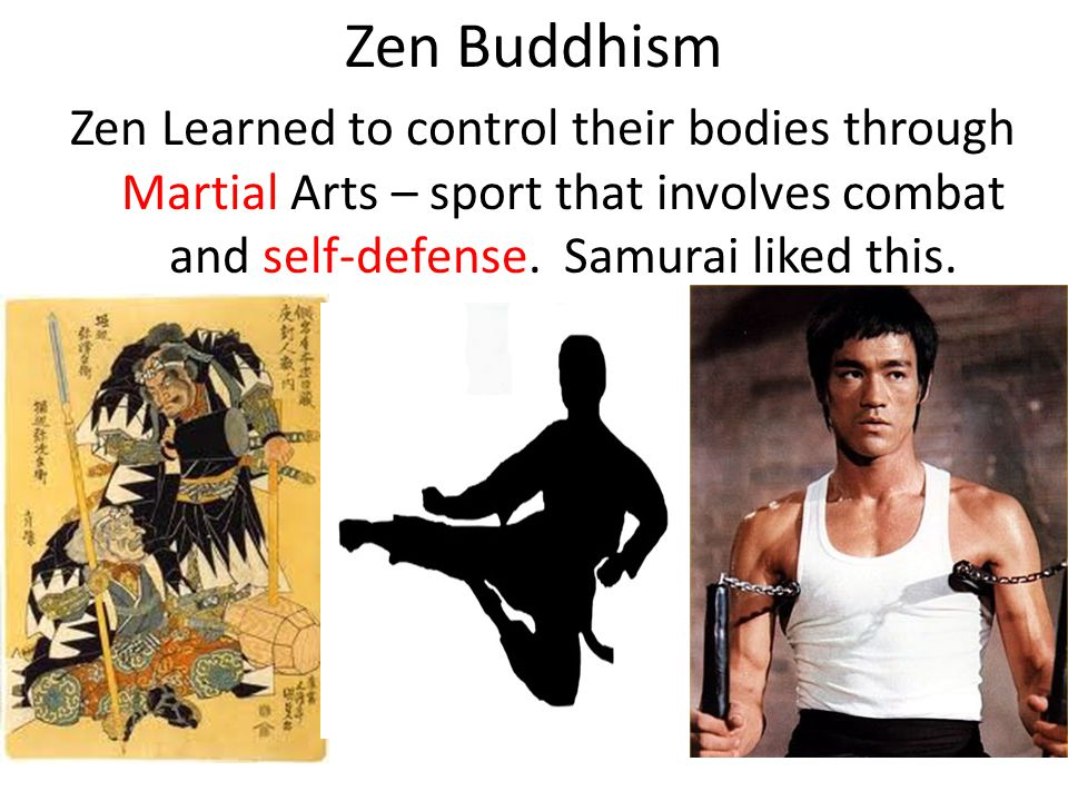 Zen Buddhism Zen Learned to control their bodies through Martial Arts – sport that involves combat and self-defense. Samurai liked this.