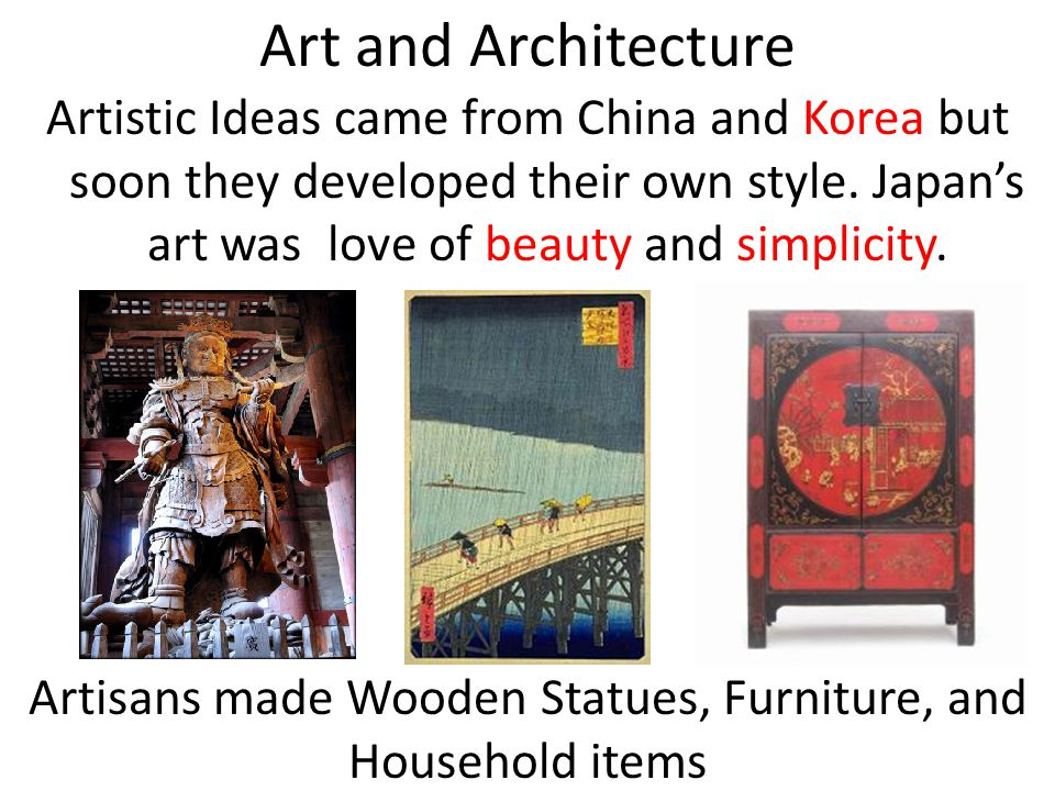 Art and Architecture Artistic Ideas came from China and Korea but soon they developed their own style. Japans art was love of beauty and simplicity. A