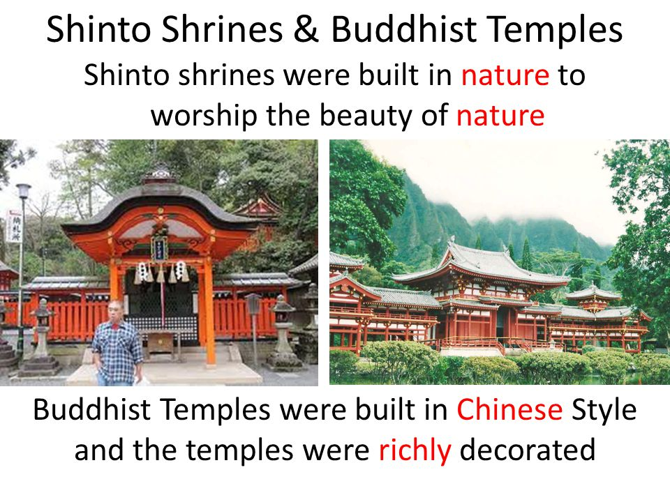 Shinto Shrines & Buddhist Temples Shinto shrines were built in nature to worship the beauty of nature Buddhist Temples were built in Chinese Style and