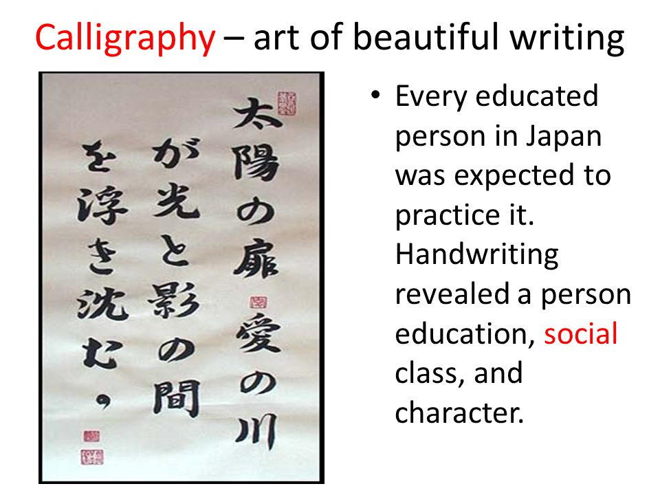Calligraphy – art of beautiful writing Every educated person in Japan was expected to practice it. Handwriting revealed a person education, social cla