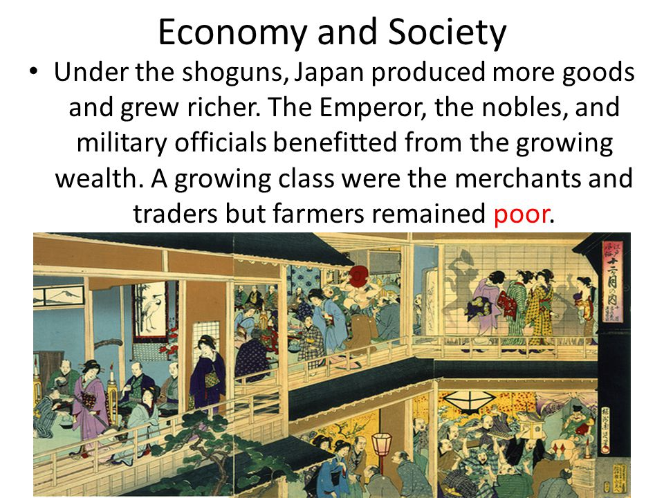 Economy and Society Under the shoguns, Japan produced more goods and grew richer. The Emperor, the nobles, and military officials benefitted from the