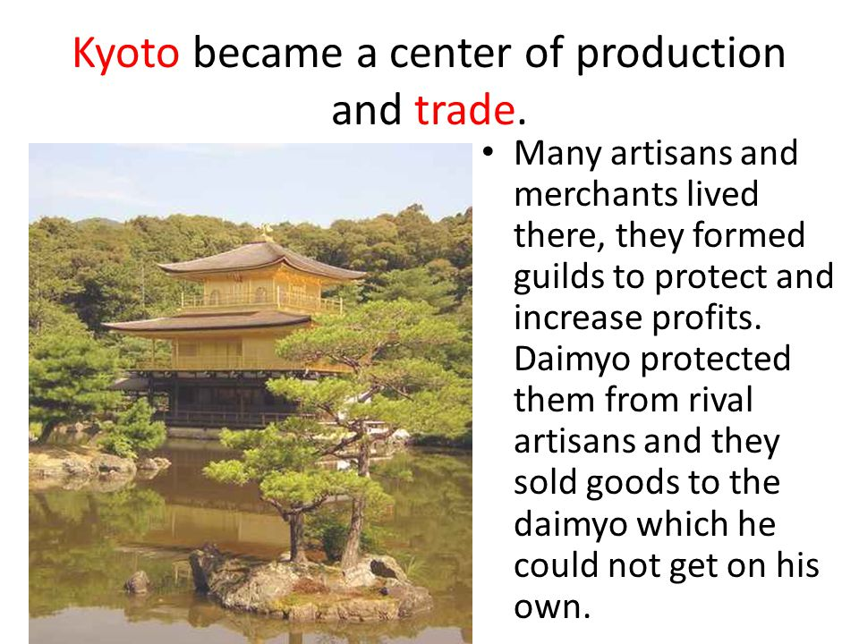 Kyoto became a center of production and trade. Many artisans and merchants lived there, they formed guilds to protect and increase profits. Daimyo pro