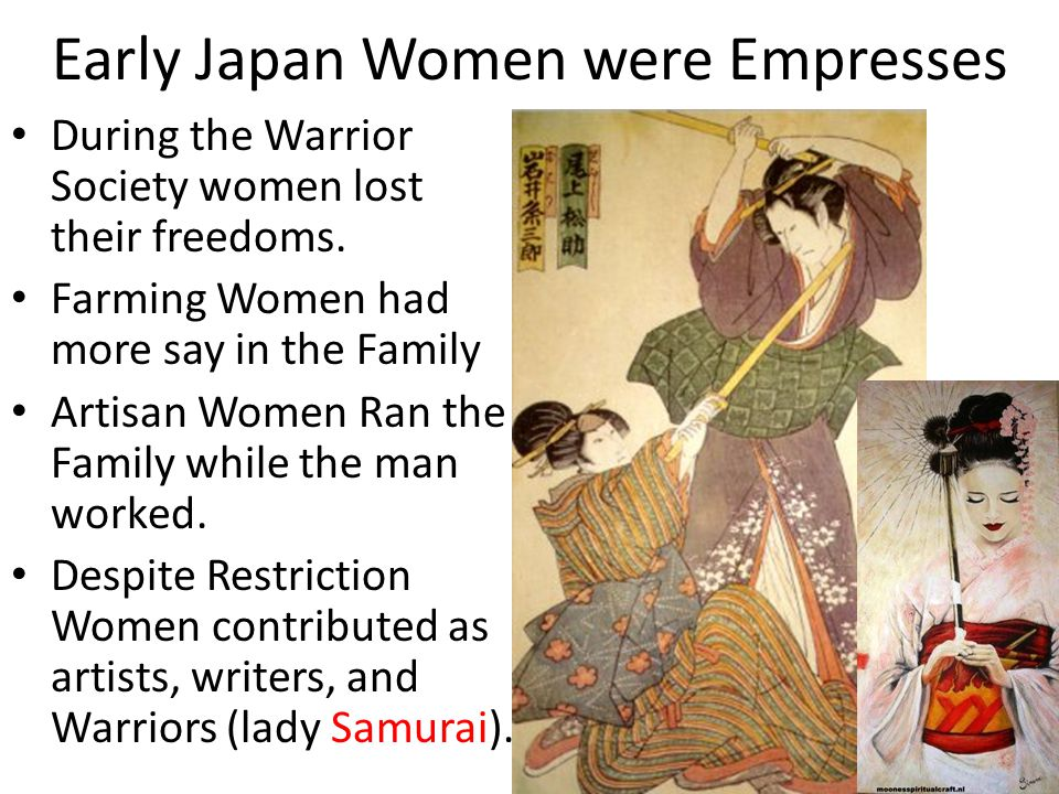 Early Japan Women were Empresses During the Warrior Society women lost their freedoms. Farming Women had more say in the Family Artisan Women Ran the