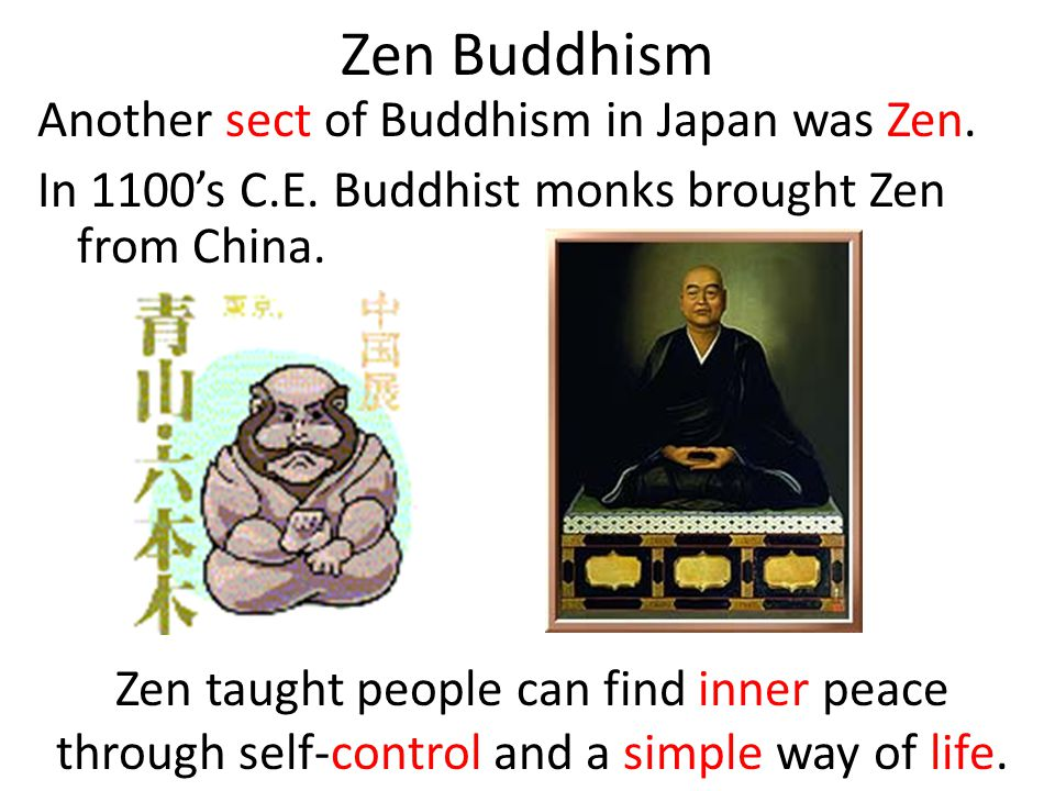 Zen Buddhism Another sect of Buddhism in Japan was Zen. In 1100s C.E. Buddhist monks brought Zen from China. Zen taught people can find inner peace th