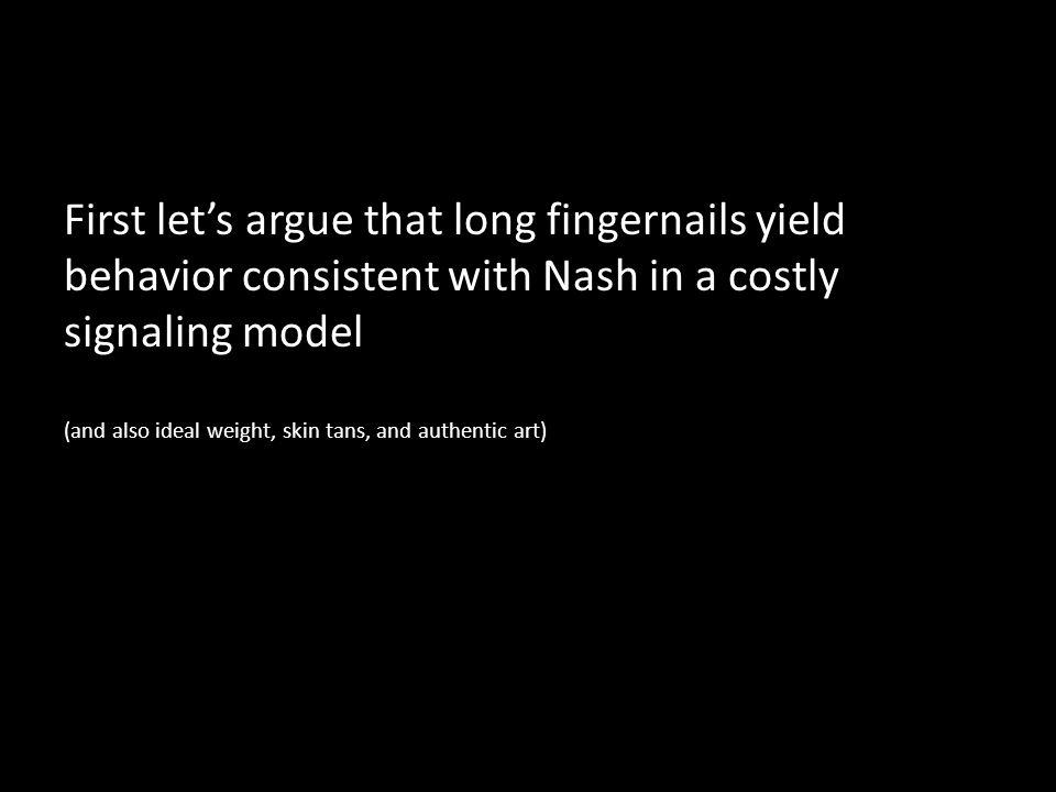 First lets argue that long fingernails yield behavior consistent with Nash in a costly signaling model (and also ideal weight, skin tans, and authentic art)