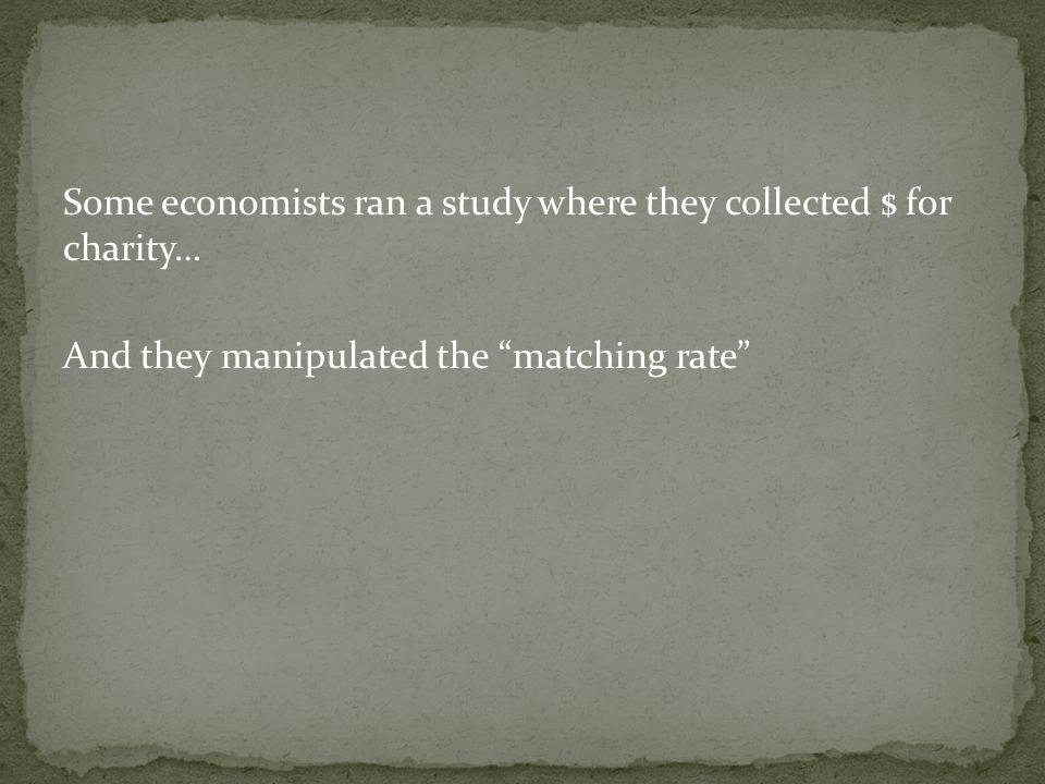 Some economists ran a study where they collected $ for charity… And they manipulated the matching rate