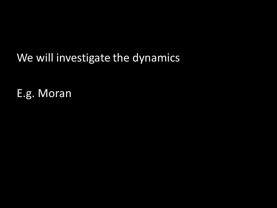 We will investigate the dynamics E.g. Moran