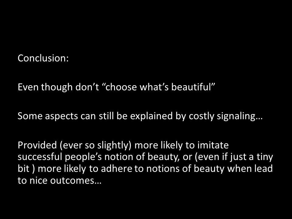 Conclusion: Even though dont choose whats beautiful Some aspects can still be explained by costly signaling… Provided (ever so slightly) more likely to imitate successful peoples notion of beauty, or (even if just a tiny bit ) more likely to adhere to notions of beauty when lead to nice outcomes…
