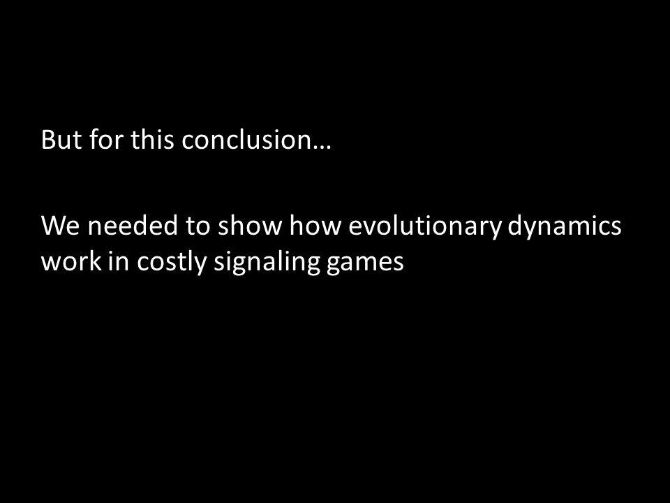 But for this conclusion… We needed to show how evolutionary dynamics work in costly signaling games