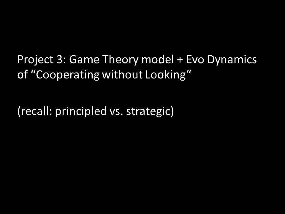 Project 3: Game Theory model + Evo Dynamics of Cooperating without Looking (recall: principled vs.