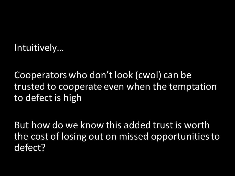 Intuitively… Cooperators who dont look (cwol) can be trusted to cooperate even when the temptation to defect is high But how do we know this added trust is worth the cost of losing out on missed opportunities to defect