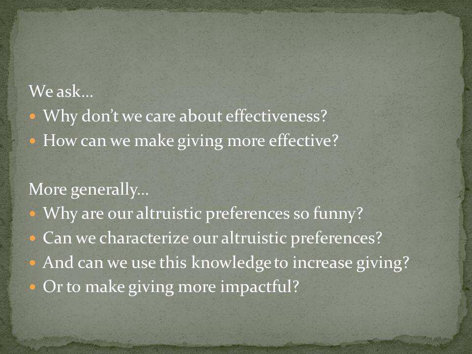 We ask… Why dont we care about effectiveness. How can we make giving more effective.