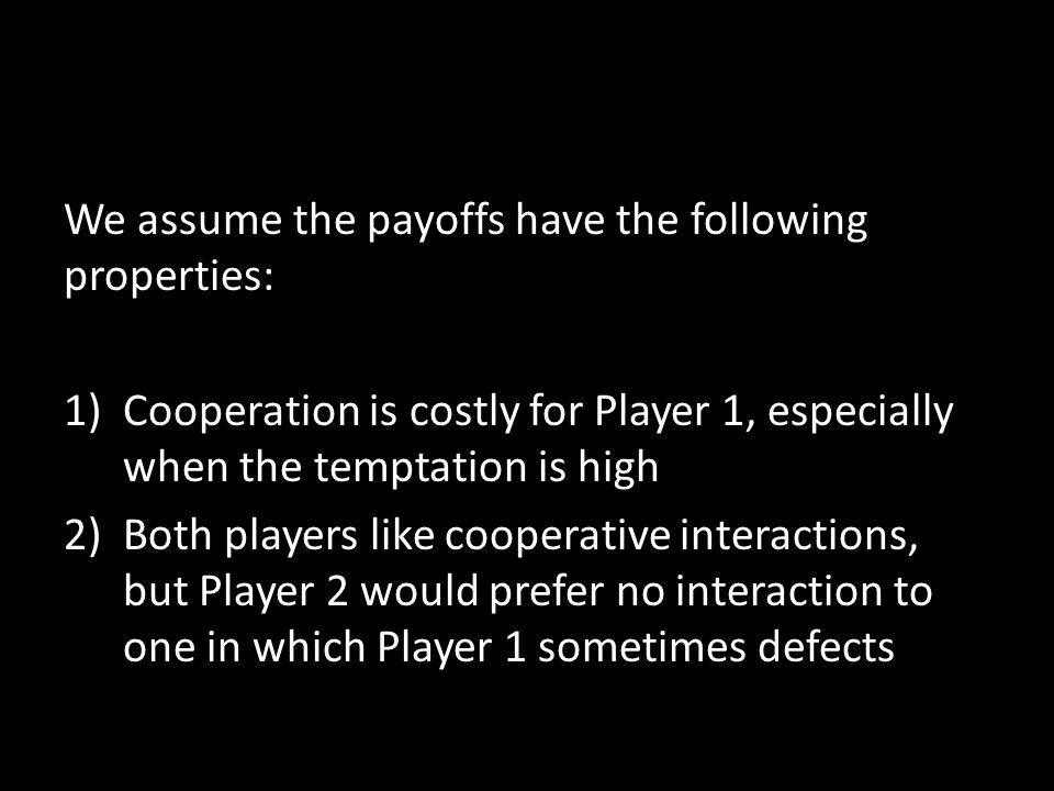 We assume the payoffs have the following properties: 1)Cooperation is costly for Player 1, especially when the temptation is high 2)Both players like cooperative interactions, but Player 2 would prefer no interaction to one in which Player 1 sometimes defects